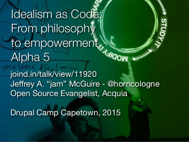 """Idealism as Code: From philosophy to empowerment Alpha 5 joind.in/talk/view/11920  Jeffrey A. """"jam"""" McGuire - @horncologne ..."""