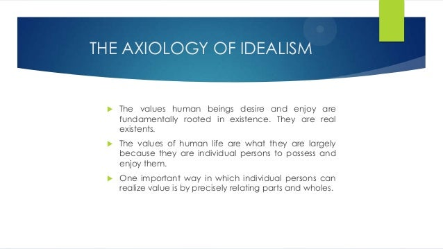 idealism and axiology Study of idealism, dualism, materialism, evil, cosmological, ontological argument, god, mind, body metaphysics metaphysics is defined as the study of ultimate.