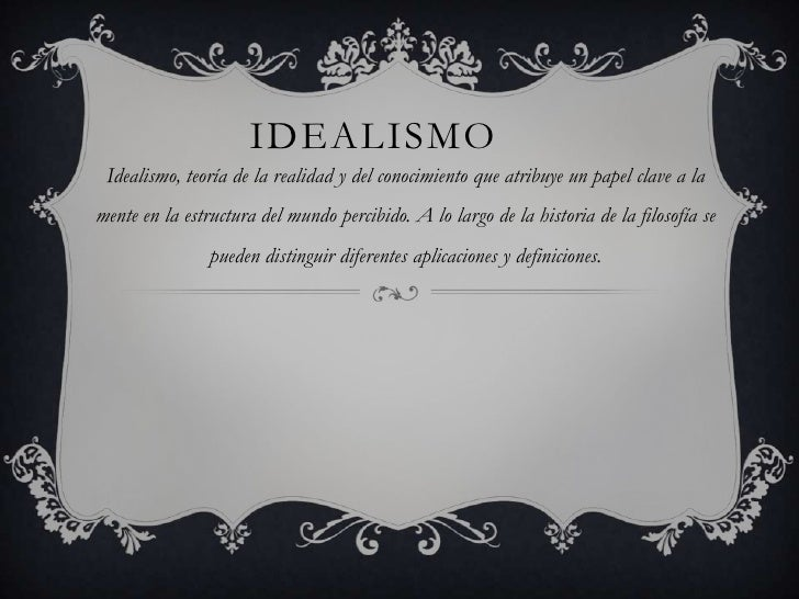 IDEALISMO Idealismo, teoría de la realidad y del conocimiento que atribuye un papel clave a lamente en la estructura del m...