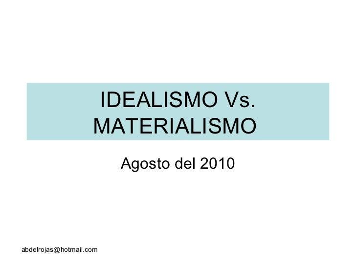 IDEALISMO Vs. MATERIALISMO  Agosto del 2010 [email_address]