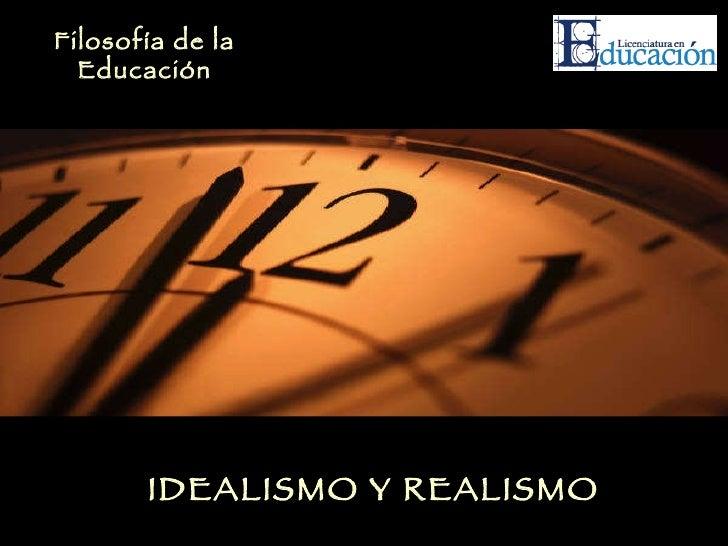 IDEALISMO Y REALISMO Filosofía de la Educación