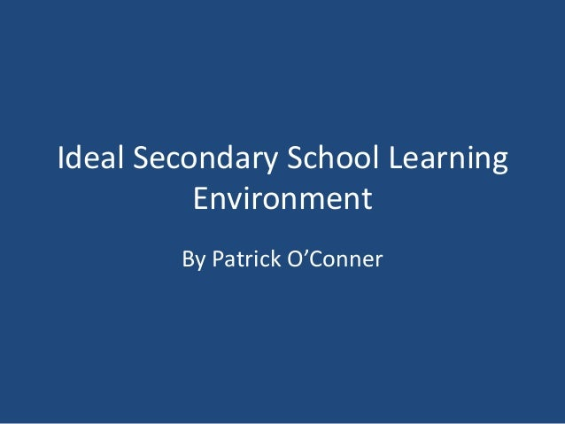 Ideal Secondary School Learning Environment By Patrick O'Conner