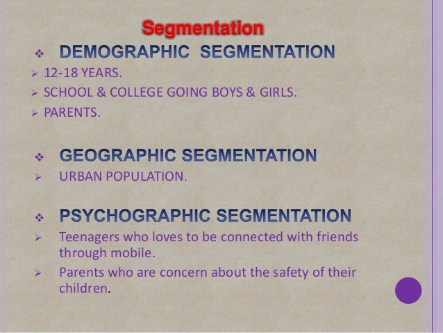 Segmentation 12-18 YEARS. SCHOOL & COLLEGE GOING BOYS & GIRLS. PARENTS. URBAN POPULATION. Teenagers who loves to b...