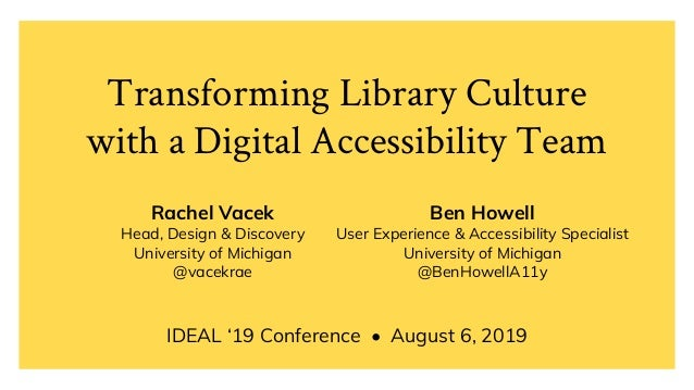 Transforming Library Culture with a Digital Accessibility Team IDEAL '19 Conference • August 6, 2019 Rachel Vacek Head, De...