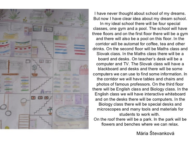 essay about my dream school A big thank you to all the pupils from the educate together primary schools in galway city and county, who participated in the my dream secondary school art and essay-writing competition and, of course, not forgetting the parents and guardians who supported the children in their wonderful artistic work.