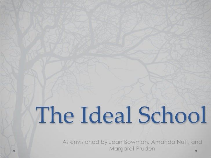 The Ideal School  As envisioned by Jean Bowman, Amanda Nutt, and                   Margaret Pruden