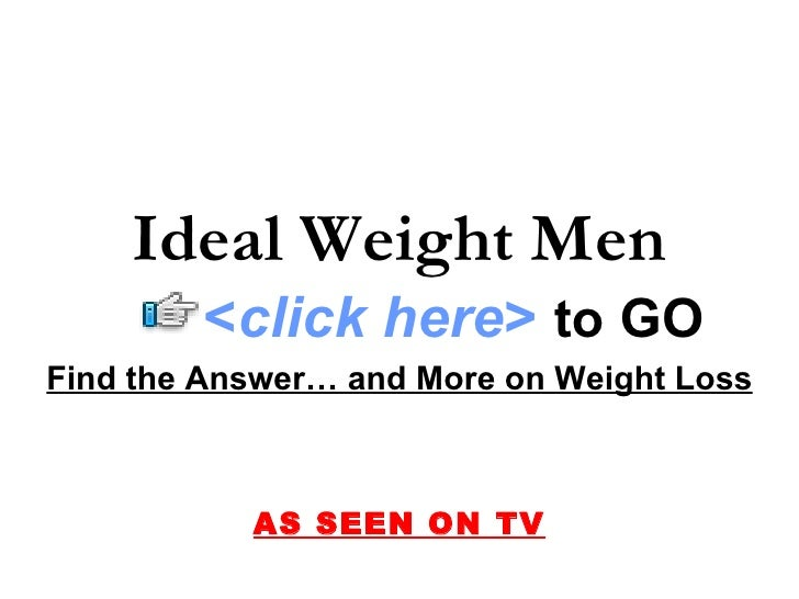 Ideal Weight Men         <click here> to GO Find the Answer… and More on Weight Loss               AS SEEN ON TV