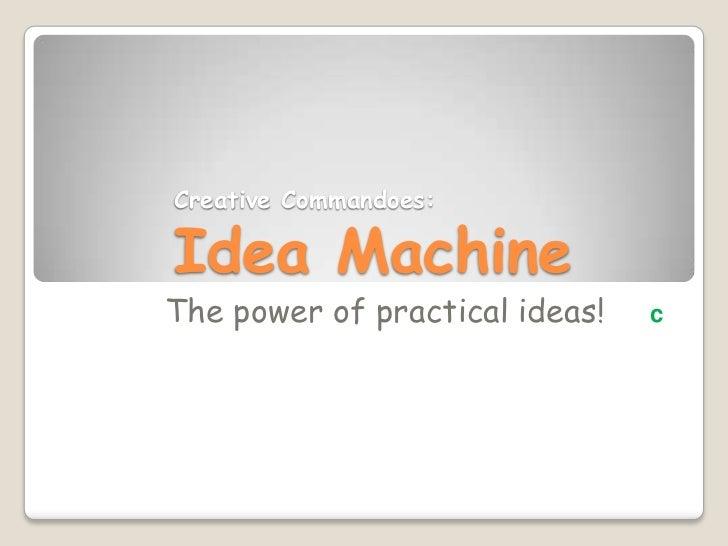 Creative Commandoes:Idea Machine<br />The power of practical ideas!c<br />