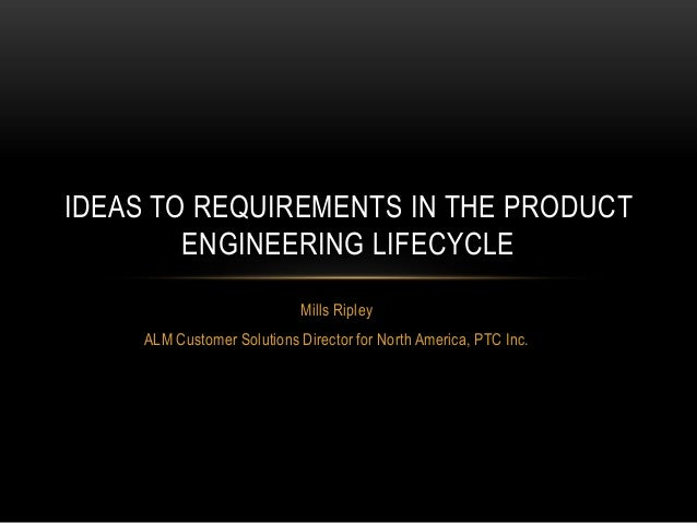 IDEAS TO REQUIREMENTS IN THE PRODUCT ENGINEERING LIFECYCLE Mills Ripley ALM Customer Solutions Director for North America,...