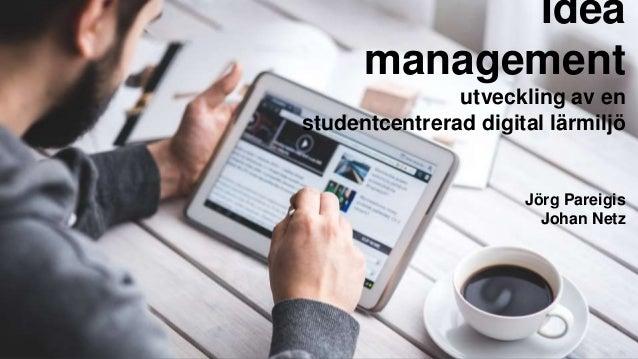 Idea management utveckling av en studentcentrerad digital lärmiljö Jörg Pareigis Johan Netz