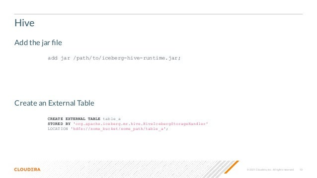 10 © 2021 Cloudera, Inc. All rights reserved. Hive add jar /path/to/iceberg-hive-runtime.jar; Add the jar file Create an Ex...