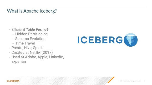 2 © 2021 Cloudera, Inc. All rights reserved. What is Apache Iceberg? • Efficient Table Format – Hidden Partitioning – Schema...