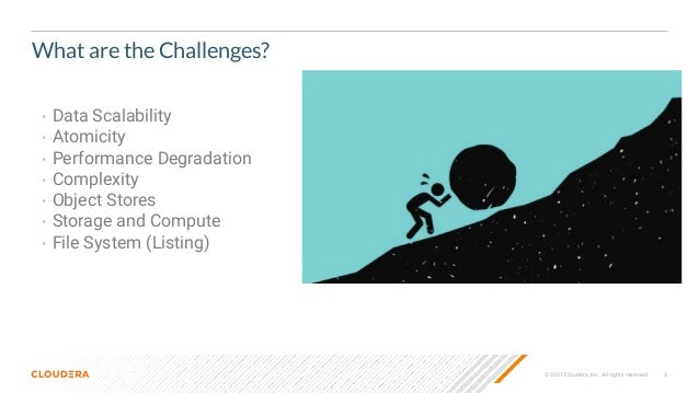 3 © 2021 Cloudera, Inc. All rights reserved. What are the Challenges? • Data Scalability • Atomicity • Performance Degrada...