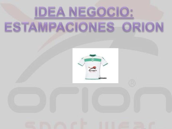 IDEA NEGOCIO:<br />ESTAMPACIONES  ORION<br />
