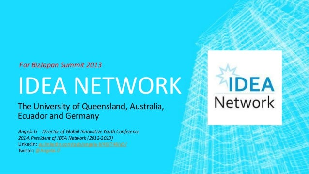 For BizJapan Summit 2013  IDEA NETWORK The University of Queensland, Australia, Ecuador and Germany Angela Li - Director o...