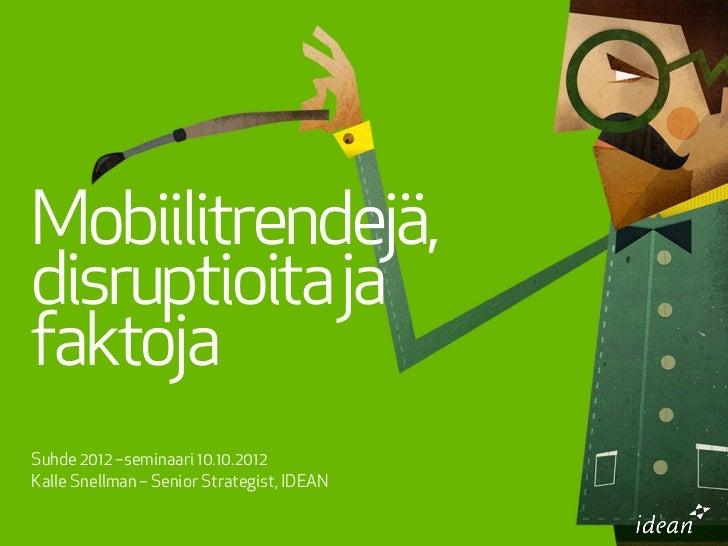 Mobiilitrendejä,disruptioita jafaktojaSuhde 2012 –seminaari 10.10.2012Kalle Snellman – Senior Strategist, IDEAN