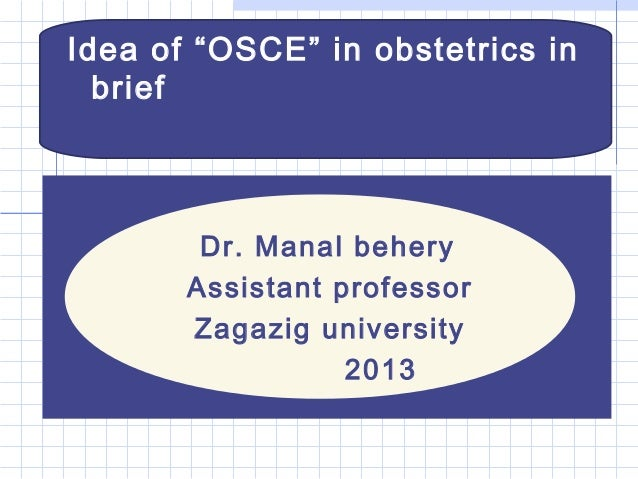 "Idea of ""OSCE"" in obstetrics inbriefDr. Manal beheryAssistant professorZagazig university2013"