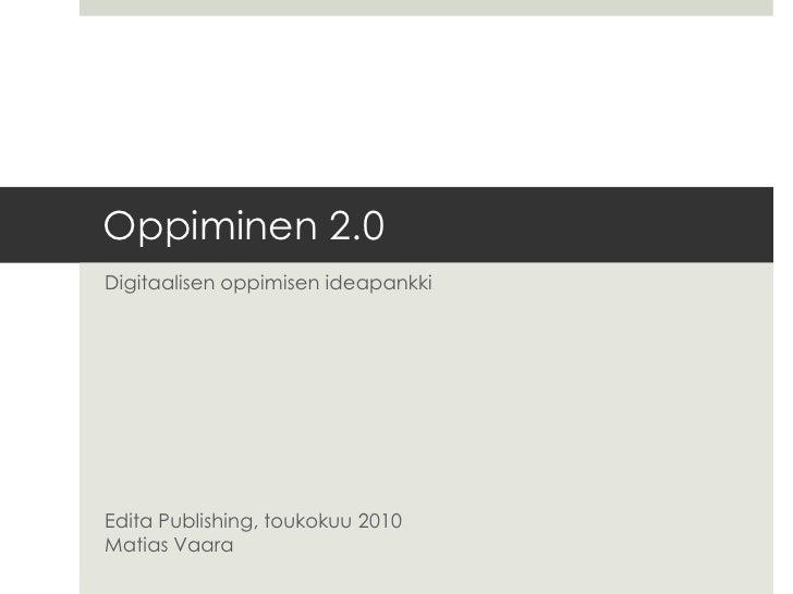 Oppiminen 2.0<br />Digitaalisen oppimisen ideapankkiEdita Publishing, toukokuu 2010Matias Vaara<br />