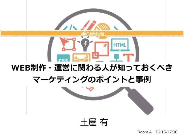 土屋 有 WEB制作・運営に関わる⼈人が知っておくべき  マーケティングのポイントと事例例 Room A16:15-17:00