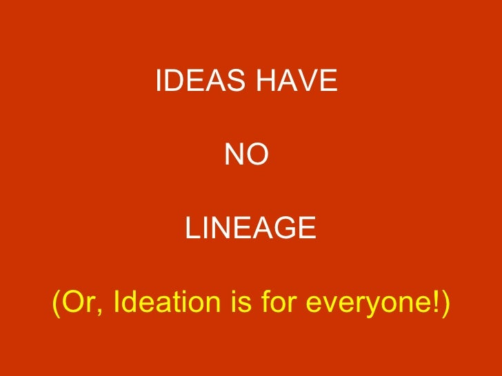 IDEAS HAVE  NO  LINEAGE (Or, Ideation is for everyone!)