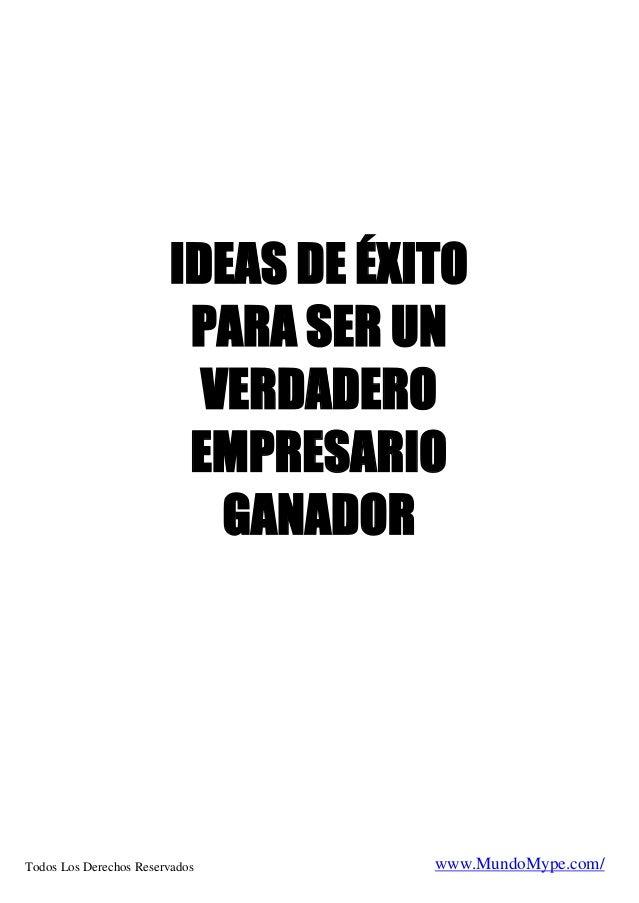 IDEAS DE ÉXITO PARA SER UN VERDADERO EMPRESARIO GANADOR  Todos Los Derechos Reservados .com  www.MundoMype.com/
