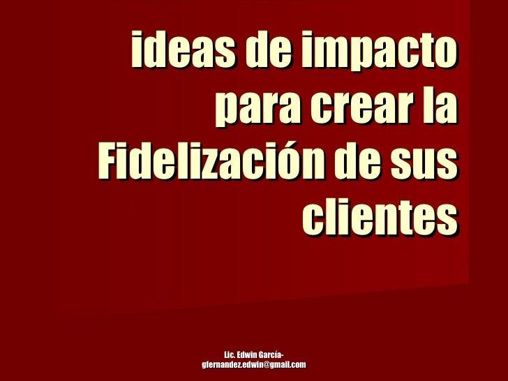 ideas de impacto para crear la Fidelización de sus clientes Lic. Edwin García-gfernandez.edwin@gmail.com