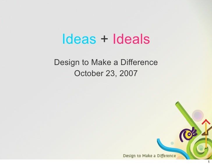 Ideas + Ideals Design to Make a Difference      October 23, 2007                                   1