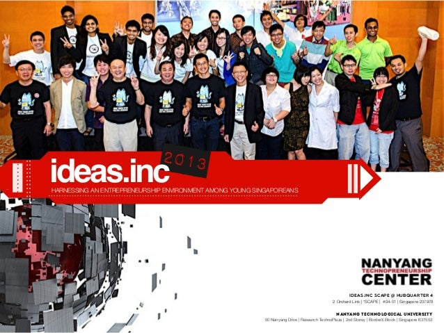 HARNESSING AN ENTREPRENEURSHIP ENVIRONMENT AMONG YOUNG SINGAPOREANS 2013 ideas.inc Nanyang Technological University 50 Nan...