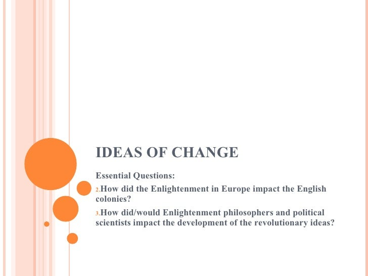 IDEAS OF CHANGE <ul><li>Essential Questions: </li></ul><ul><li>How did the Enlightenment in Europe impact the English colo...