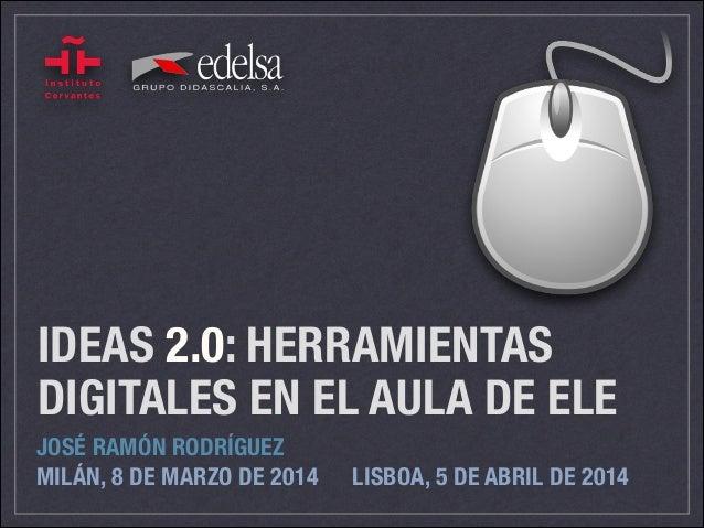 IDEAS 2.0: HERRAMIENTAS DIGITALES EN EL AULA DE ELE JOSÉ RAMÓN RODRÍGUEZ MILÁN, 8 DE MARZO DE 2014 LISBOA, 5 DE ABRIL DE...
