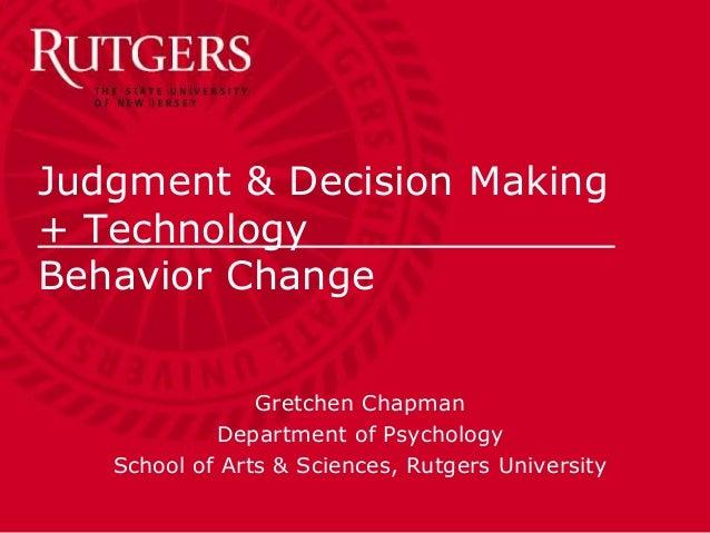 Judgment & Decision Making + Technology . Behavior Change Gretchen Chapman Department of Psychology School of Arts & Scien...