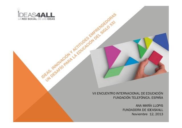 VII ENCUENTRO INTERNACIONAL DE EDUCACIÓN FUNDACIÓN TELEFÓNICA. ESPAÑA ANA MARÍA LLOPIS FUNDADORA DE IDEAS4ALL Noviembre 12...