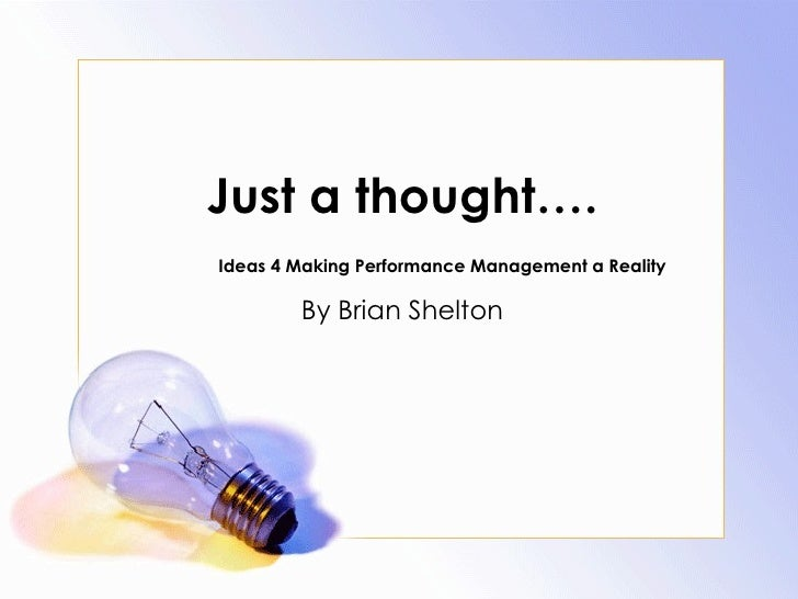 Just a thought…. Ideas 4 Making Performance Management a Reality By Brian Shelton