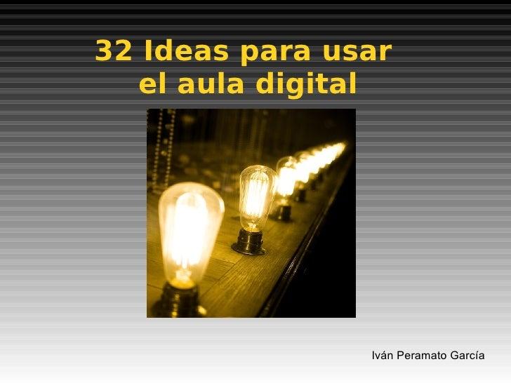 32 Ideas para usar  el aula digital Iván Peramato García