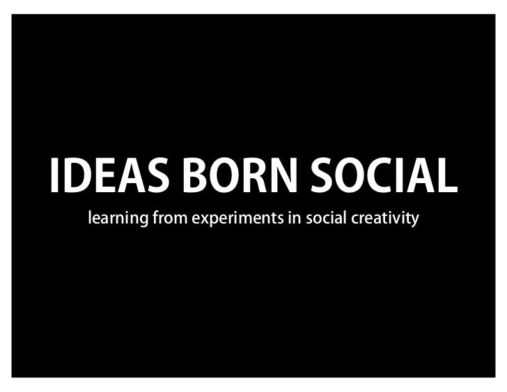 IDEAS BORN SOCIAL learning from experiments in social creativity