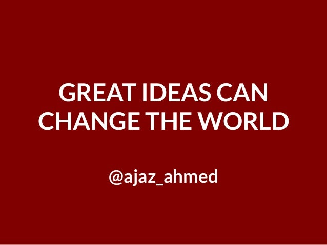 GREAT IDEAS CAN CHANGE THE WORLD @ajaz_ahmed