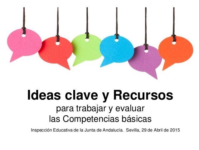 Inspección Educativa de la Junta de Andalucía. Sevilla, 29 de Abril de 2015 Ideas clave y Recursos para trabajar y evaluar...