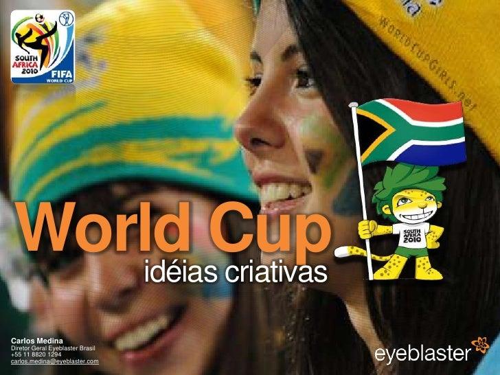 World Cup<br />idéiascriativas<br />Carlos MedinaDiretor Geral Eyeblaster Brasil+55 11 8820 1294carlos.medina@eyeblaster.c...
