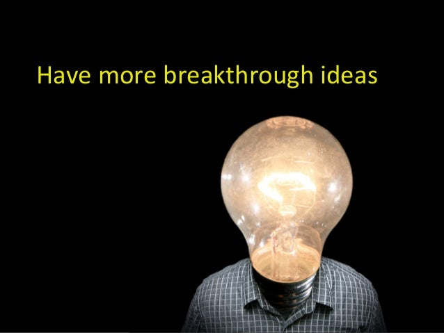Have more breakthrough ideas