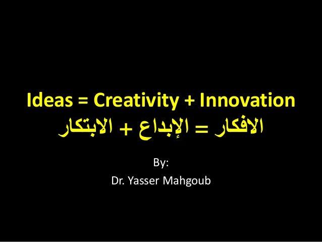 Ideas = Creativity + Innovation   ﺍﻻﻓﻜﺎﺭ = ﺍﻹﺑﺪﺍﻉ + ﺍﻻﺑﺘﻜﺎﺭ                  By:         Dr. Yasser Mahgoub