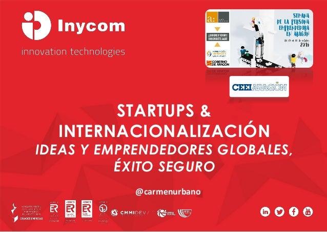STARTUPS & INTERNACIONALIZACIÓN IDEAS Y EMPRENDEDORES GLOBALES, ÉXITO SEGURO @carmenurbano