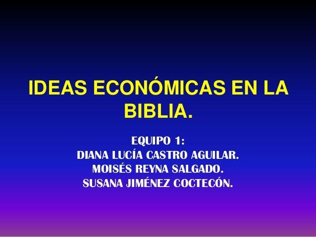 IDEAS ECONÓMICAS EN LA BIBLIA. EQUIPO 1: DIANA LUCÍA CASTRO AGUILAR. MOISÉS REYNA SALGADO. SUSANA JIMÉNEZ COCTECÓN.