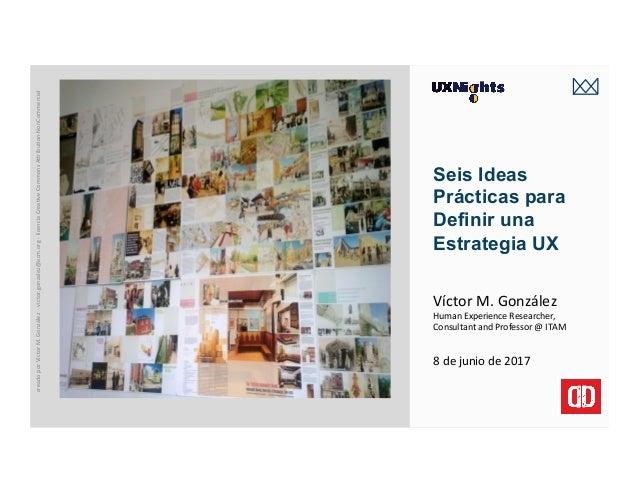 victormgonzalez.me Seis Ideas Prácticas para Definir una Estrategia UX 8dejuniode2017 VíctorM.González HumanExper...