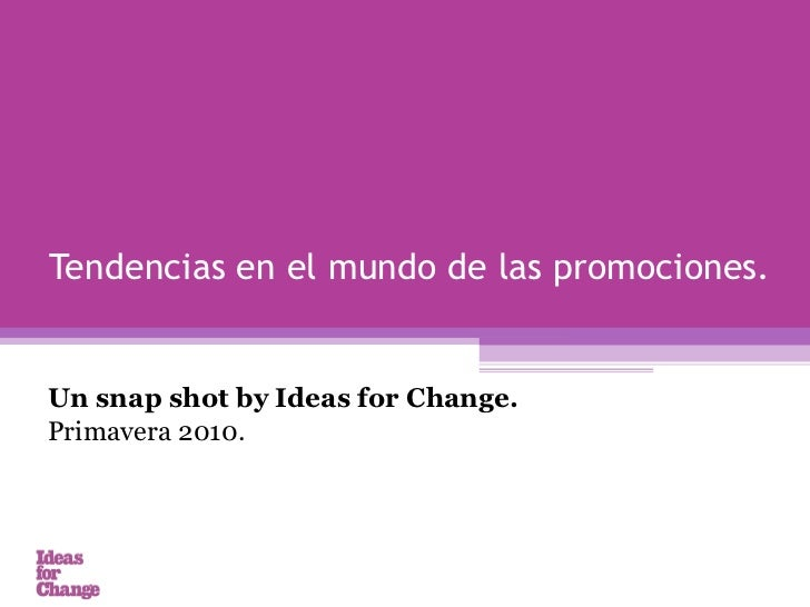 Un snap shot by Ideas for Change.  Primavera 2010.  Tendencias en el mundo de las promociones.