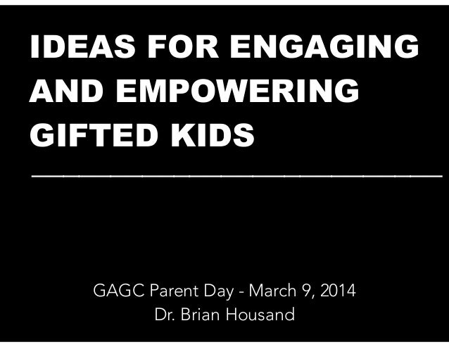 IDEAS FOR ENGAGING AND EMPOWERING GIFTED KIDS __________________________  GAGC Parent Day - March 9, 2014 Dr. Brian Housan...