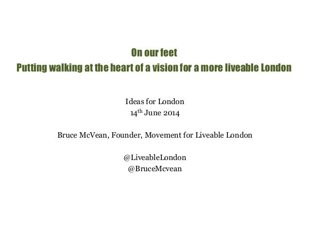 On our feet  Putting walking at the heart of a vision for a more liveable London  Ideas for London  14th June 2014  Bruce ...