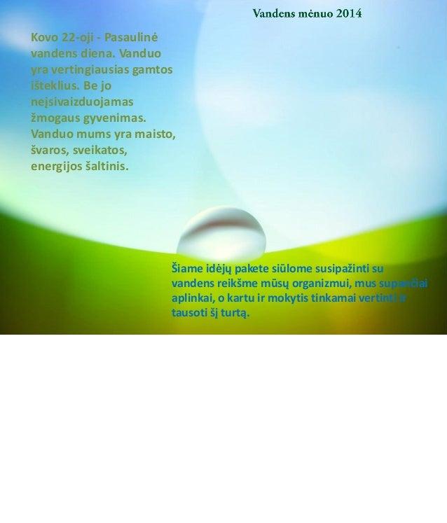Kovo 22-oji - Pasaulinė vandens diena. Vanduo yra vertingiausias gamtos išteklius. Be jo neįsivaizduojamas žmogaus gyvenim...