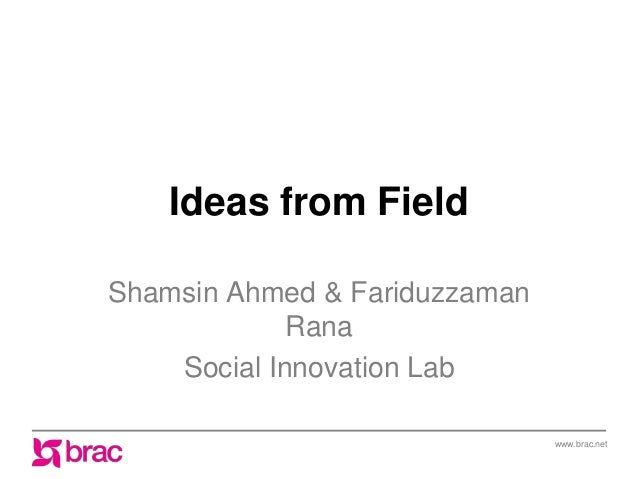 www.brac.net Ideas from Field Shamsin Ahmed & Fariduzzaman Rana Social Innovation Lab