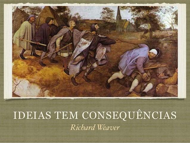 IDEIAS TEM CONSEQUÊNCIAS Richard Weaver