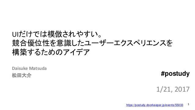 UIだけでは模倣されやすい。 競合優位性を意識したユーザーエクスペリエンスを 構築するためのアイデア Daisuke Matsuda 松田大介 1 1/21, 2017 #postudy https://postudy.doorkeeper.j...